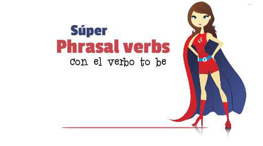 Phrasal Verbs con el verbo to be
